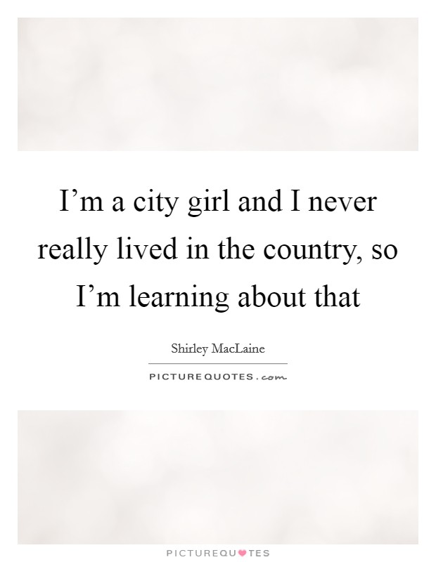 I'm a city girl and I never really lived in the country, so I'm learning about that Picture Quote #1
