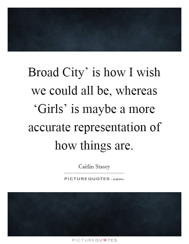 Broad City' is how I wish we could all be, whereas 'Girls' is maybe a more accurate representation of how things are Picture Quote #1