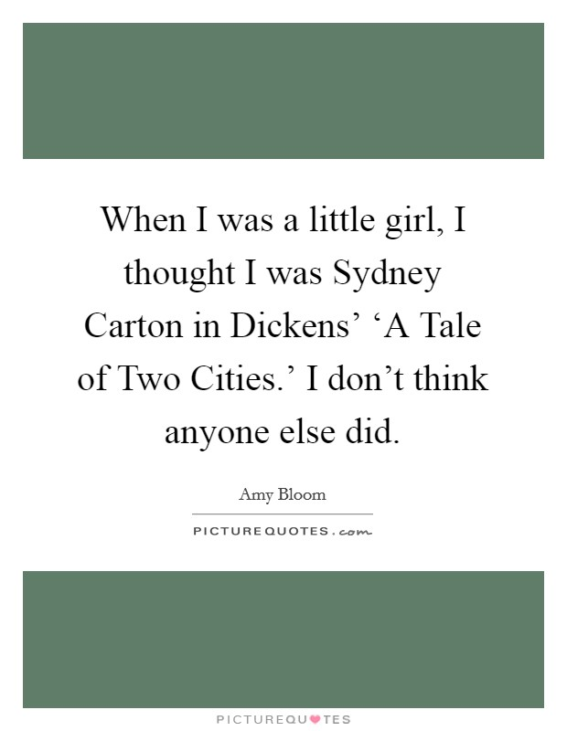 When I was a little girl, I thought I was Sydney Carton in Dickens' 'A Tale of Two Cities.' I don't think anyone else did. Picture Quote #1
