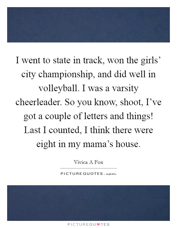 I went to state in track, won the girls' city championship, and did well in volleyball. I was a varsity cheerleader. So you know, shoot, I've got a couple of letters and things! Last I counted, I think there were eight in my mama's house Picture Quote #1