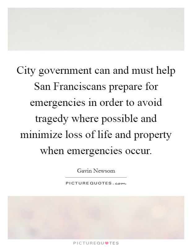 City government can and must help San Franciscans prepare for emergencies in order to avoid tragedy where possible and minimize loss of life and property when emergencies occur Picture Quote #1