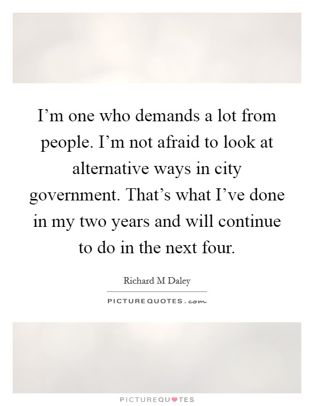 I'm one who demands a lot from people. I'm not afraid to look at alternative ways in city government. That's what I've done in my two years and will continue to do in the next four Picture Quote #1