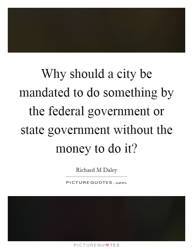 Why should a city be mandated to do something by the federal government or state government without the money to do it? Picture Quote #1