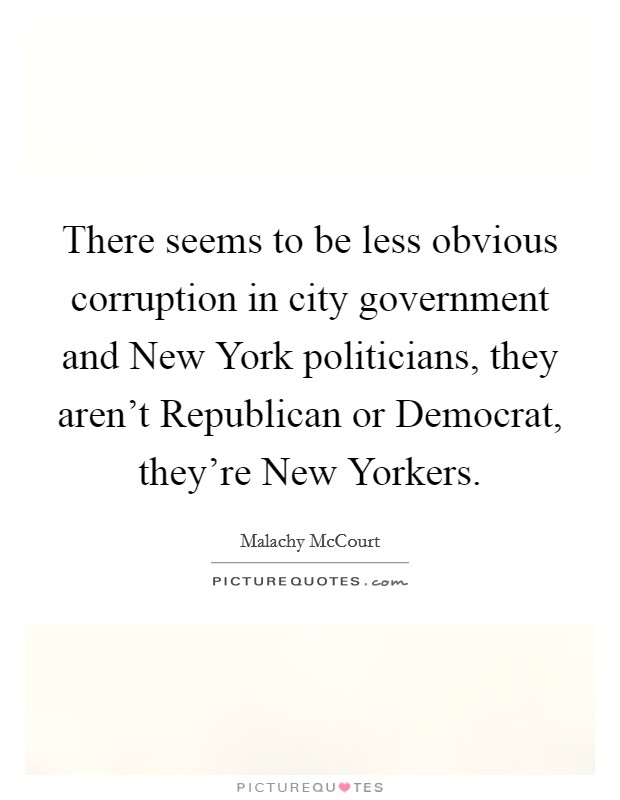 There seems to be less obvious corruption in city government and New York politicians, they aren't Republican or Democrat, they're New Yorkers Picture Quote #1