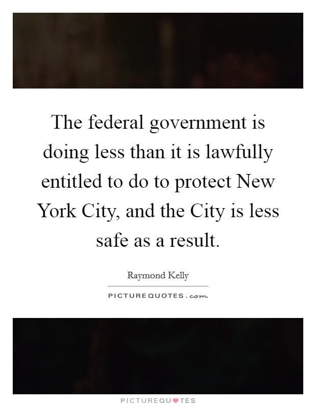 The federal government is doing less than it is lawfully entitled to do to protect New York City, and the City is less safe as a result Picture Quote #1