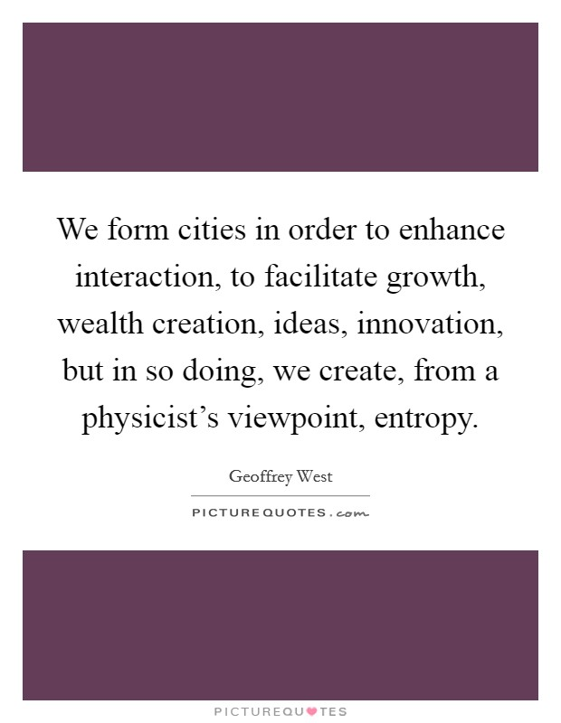 We form cities in order to enhance interaction, to facilitate growth, wealth creation, ideas, innovation, but in so doing, we create, from a physicist's viewpoint, entropy Picture Quote #1
