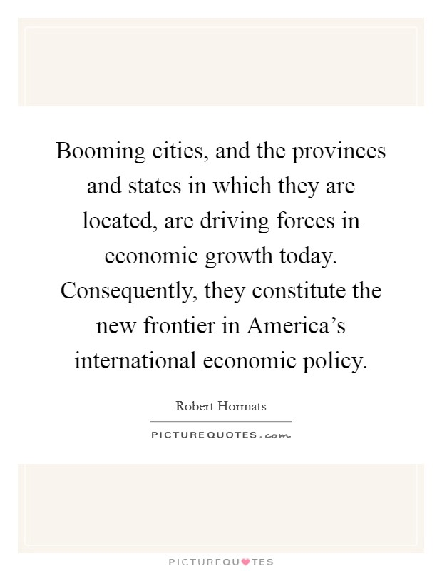 Booming cities, and the provinces and states in which they are located, are driving forces in economic growth today. Consequently, they constitute the new frontier in America's international economic policy Picture Quote #1