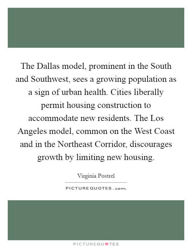 The Dallas model, prominent in the South and Southwest, sees a growing population as a sign of urban health. Cities liberally permit housing construction to accommodate new residents. The Los Angeles model, common on the West Coast and in the Northeast Corridor, discourages growth by limiting new housing Picture Quote #1