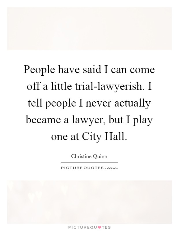 People have said I can come off a little trial-lawyerish. I tell people I never actually became a lawyer, but I play one at City Hall Picture Quote #1