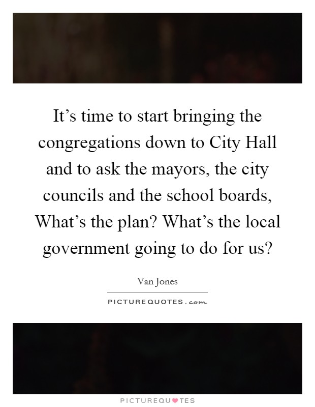 It's time to start bringing the congregations down to City Hall and to ask the mayors, the city councils and the school boards, What's the plan? What's the local government going to do for us? Picture Quote #1