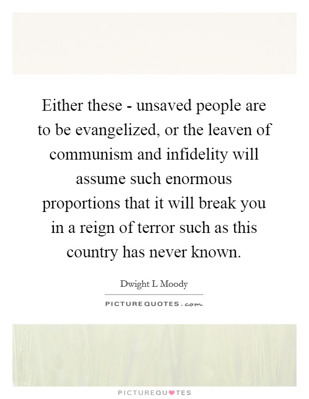Either these - unsaved people are to be evangelized, or the leaven of communism and infidelity will assume such enormous proportions that it will break you in a reign of terror such as this country has never known Picture Quote #1