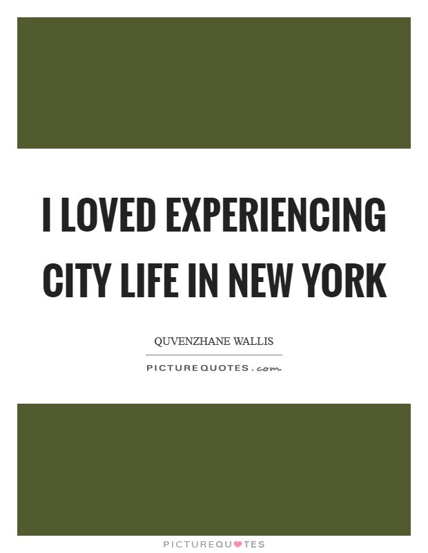 I loved experiencing city life in New York Picture Quote #1