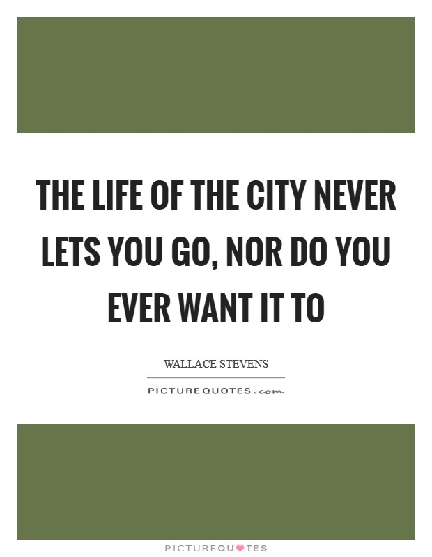 The life of the city never lets you go, nor do you ever want it to Picture Quote #1