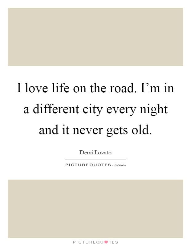 I love life on the road. I'm in a different city every night and it never gets old Picture Quote #1
