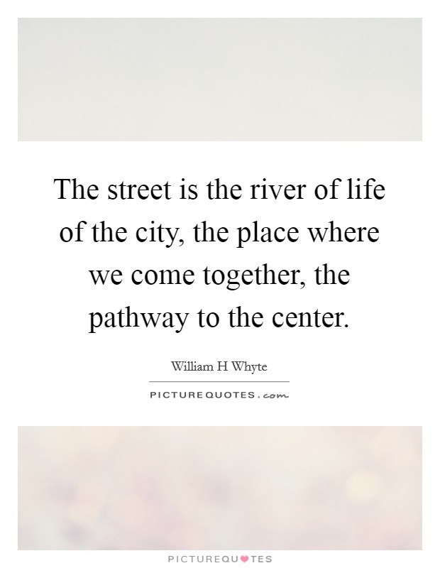 The street is the river of life of the city, the place where we come together, the pathway to the center. Picture Quote #1