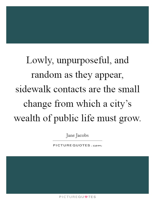 Lowly, unpurposeful, and random as they appear, sidewalk contacts are the small change from which a city's wealth of public life must grow Picture Quote #1