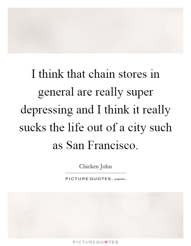 I think that chain stores in general are really super depressing and I think it really sucks the life out of a city such as San Francisco Picture Quote #1