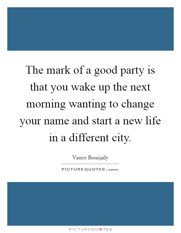 The mark of a good party is that you wake up the next morning wanting to change your name and start a new life in a different city Picture Quote #1