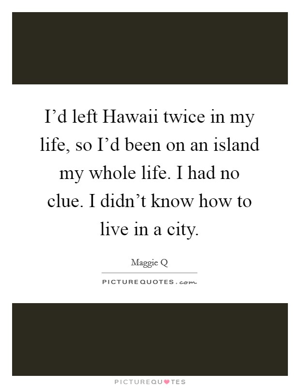 I'd left Hawaii twice in my life, so I'd been on an island my whole life. I had no clue. I didn't know how to live in a city Picture Quote #1