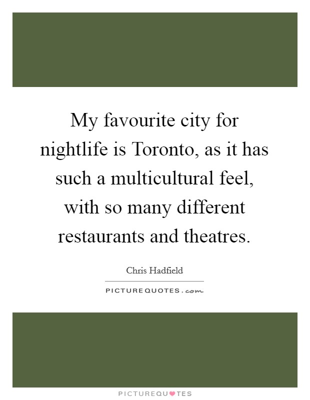 My favourite city for nightlife is Toronto, as it has such a multicultural feel, with so many different restaurants and theatres Picture Quote #1