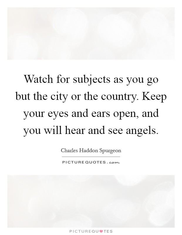 Watch for subjects as you go but the city or the country. Keep your eyes and ears open, and you will hear and see angels Picture Quote #1