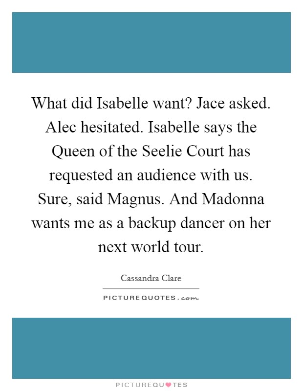 What did Isabelle want? Jace asked. Alec hesitated. Isabelle says the Queen of the Seelie Court has requested an audience with us. Sure, said Magnus. And Madonna wants me as a backup dancer on her next world tour Picture Quote #1