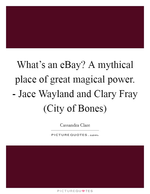 What's an eBay? A mythical place of great magical power. - Jace Wayland and Clary Fray (City of Bones) Picture Quote #1