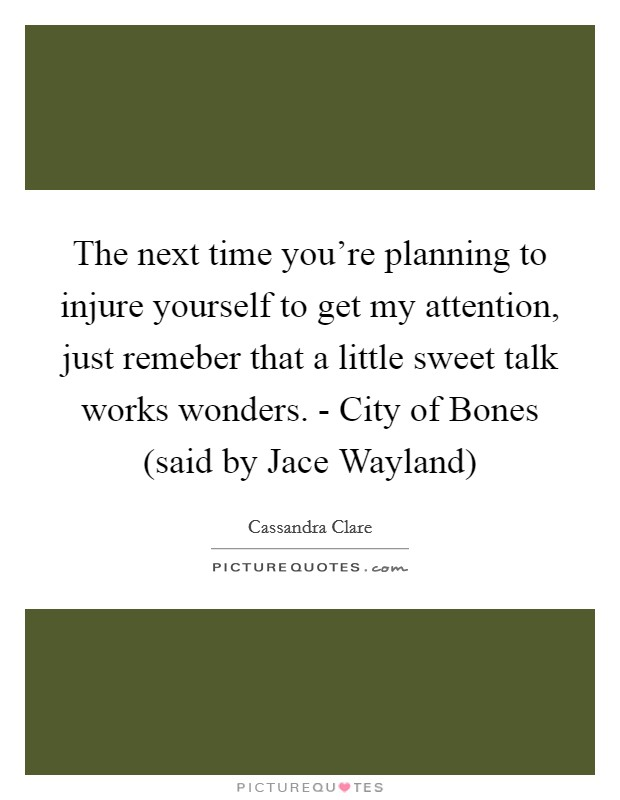 The next time you're planning to injure yourself to get my attention, just remeber that a little sweet talk works wonders. - City of Bones (said by Jace Wayland) Picture Quote #1