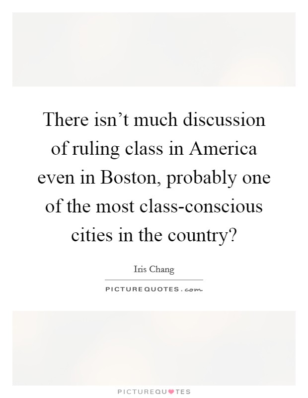 There isn't much discussion of ruling class in America even in Boston, probably one of the most class-conscious cities in the country? Picture Quote #1