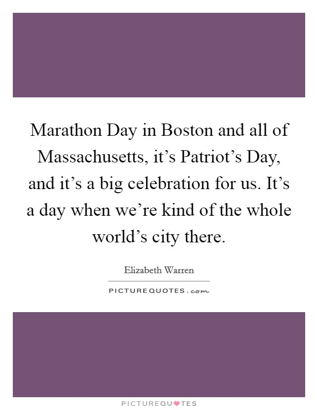 Marathon Day in Boston and all of Massachusetts, it's Patriot's Day, and it's a big celebration for us. It's a day when we're kind of the whole world's city there Picture Quote #1