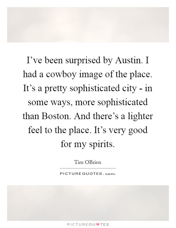 I've been surprised by Austin. I had a cowboy image of the place. It's a pretty sophisticated city - in some ways, more sophisticated than Boston. And there's a lighter feel to the place. It's very good for my spirits Picture Quote #1