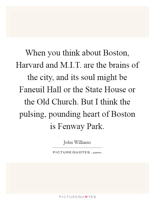 When you think about Boston, Harvard and M.I.T. are the brains of the city, and its soul might be Faneuil Hall or the State House or the Old Church. But I think the pulsing, pounding heart of Boston is Fenway Park. Picture Quote #1