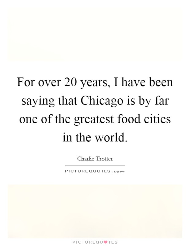 For over 20 years, I have been saying that Chicago is by far one of the greatest food cities in the world Picture Quote #1