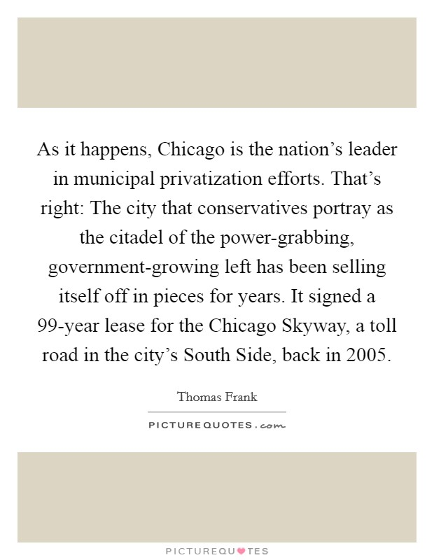 As it happens, Chicago is the nation's leader in municipal privatization efforts. That's right: The city that conservatives portray as the citadel of the power-grabbing, government-growing left has been selling itself off in pieces for years. It signed a 99-year lease for the Chicago Skyway, a toll road in the city's South Side, back in 2005 Picture Quote #1