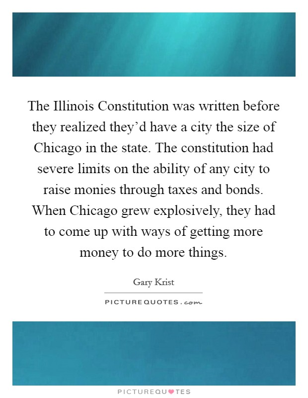 The Illinois Constitution was written before they realized they'd have a city the size of Chicago in the state. The constitution had severe limits on the ability of any city to raise monies through taxes and bonds. When Chicago grew explosively, they had to come up with ways of getting more money to do more things Picture Quote #1