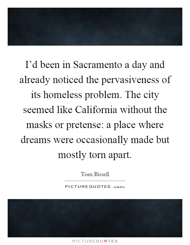 I'd been in Sacramento a day and already noticed the pervasiveness of its homeless problem. The city seemed like California without the masks or pretense: a place where dreams were occasionally made but mostly torn apart Picture Quote #1
