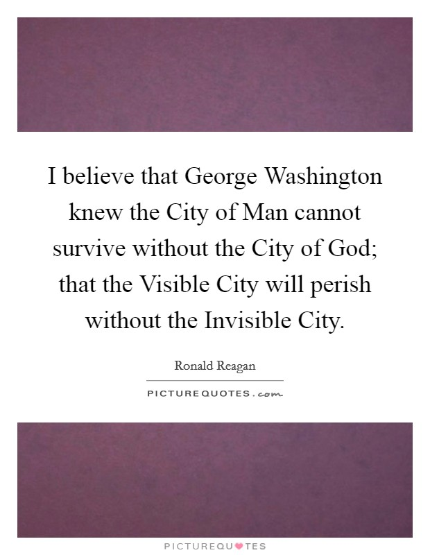 I believe that George Washington knew the City of Man cannot survive without the City of God; that the Visible City will perish without the Invisible City Picture Quote #1