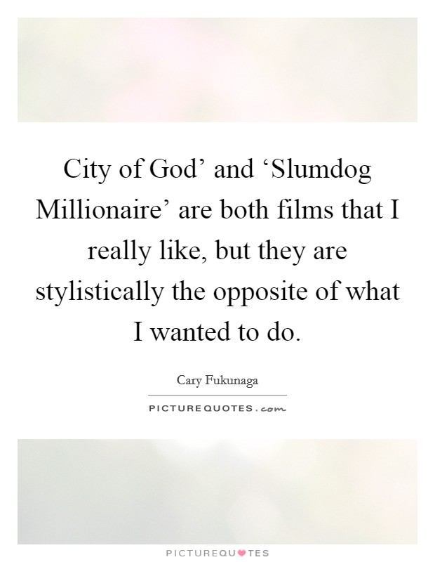 City of God' and 'Slumdog Millionaire' are both films that I really like, but they are stylistically the opposite of what I wanted to do Picture Quote #1