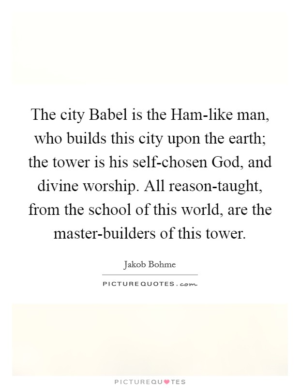 The city Babel is the Ham-like man, who builds this city upon the earth; the tower is his self-chosen God, and divine worship. All reason-taught, from the school of this world, are the master-builders of this tower Picture Quote #1