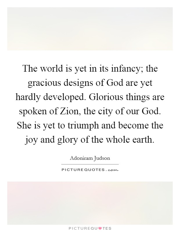 The world is yet in its infancy; the gracious designs of God are yet hardly developed. Glorious things are spoken of Zion, the city of our God. She is yet to triumph and become the joy and glory of the whole earth Picture Quote #1