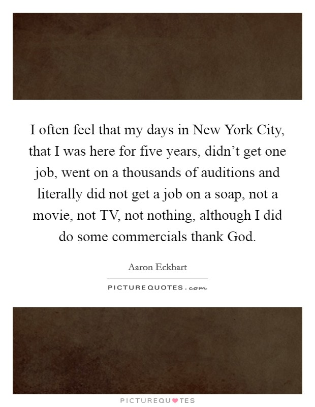 I often feel that my days in New York City, that I was here for five years, didn't get one job, went on a thousands of auditions and literally did not get a job on a soap, not a movie, not TV, not nothing, although I did do some commercials thank God Picture Quote #1