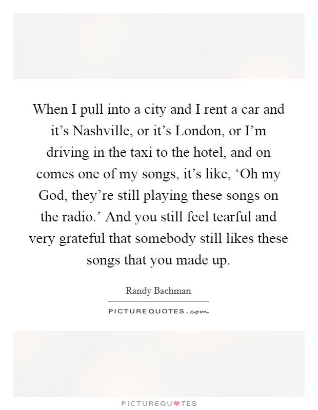 When I pull into a city and I rent a car and it's Nashville, or it's London, or I'm driving in the taxi to the hotel, and on comes one of my songs, it's like, 'Oh my God, they're still playing these songs on the radio.' And you still feel tearful and very grateful that somebody still likes these songs that you made up Picture Quote #1
