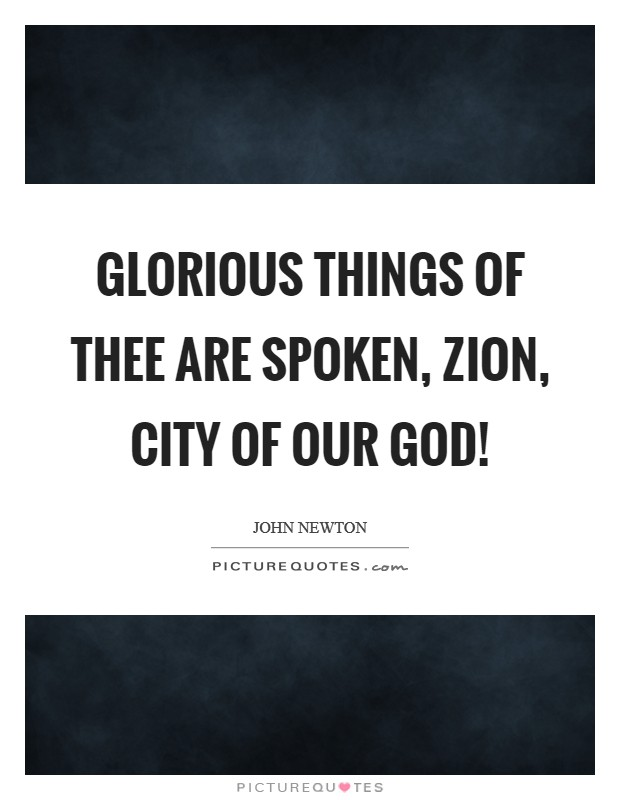 Glorious things of thee are spoken, Zion, city of our God! Picture Quote #1