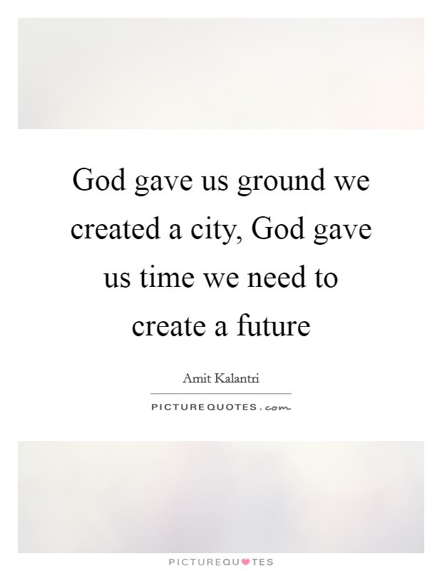 God gave us ground we created a city, God gave us time we need to create a future Picture Quote #1