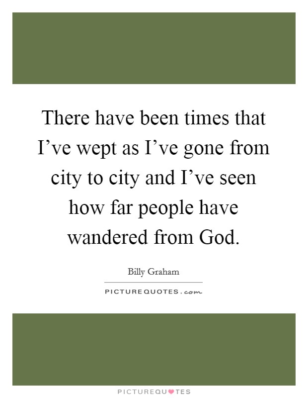 There have been times that I've wept as I've gone from city to city and I've seen how far people have wandered from God Picture Quote #1