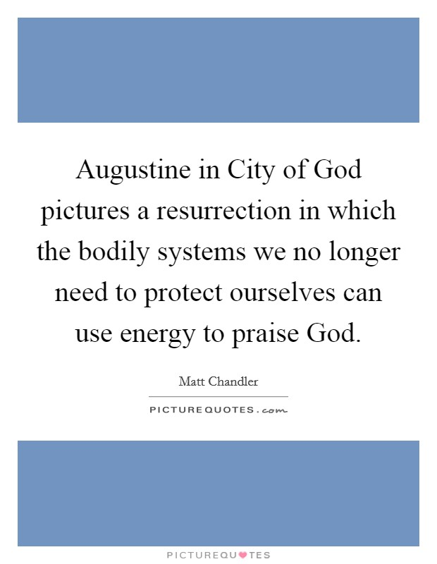 Augustine in City of God pictures a resurrection in which the bodily systems we no longer need to protect ourselves can use energy to praise God Picture Quote #1