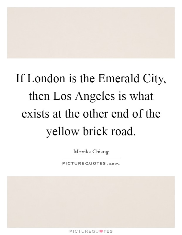 If London is the Emerald City, then Los Angeles is what exists at the other end of the yellow brick road Picture Quote #1