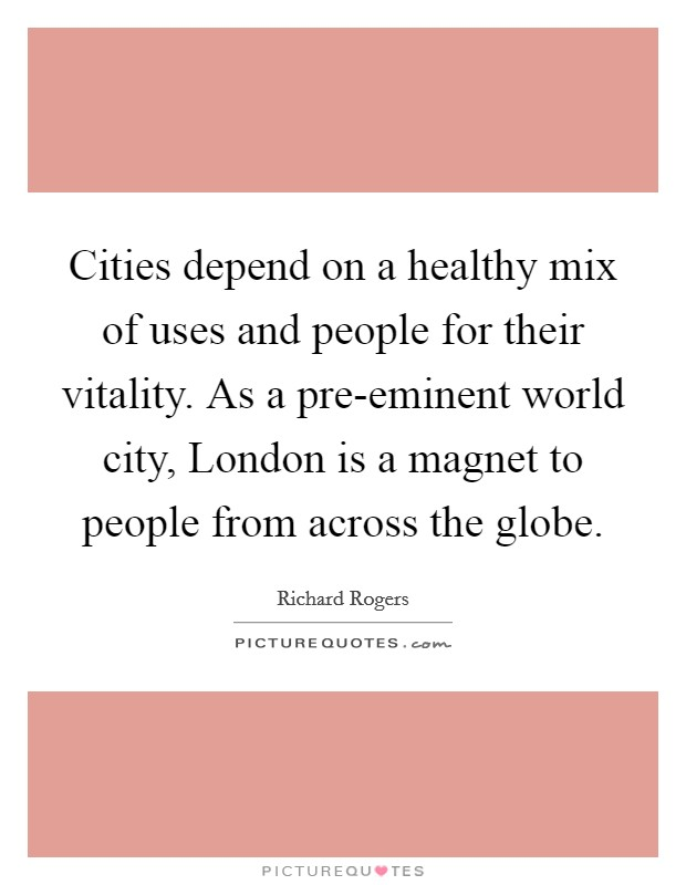 Cities depend on a healthy mix of uses and people for their vitality. As a pre-eminent world city, London is a magnet to people from across the globe Picture Quote #1