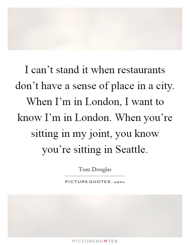 I can't stand it when restaurants don't have a sense of place in a city. When I'm in London, I want to know I'm in London. When you're sitting in my joint, you know you're sitting in Seattle Picture Quote #1