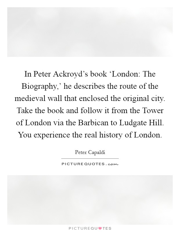 In Peter Ackroyd's book 'London: The Biography,' he describes the route of the medieval wall that enclosed the original city. Take the book and follow it from the Tower of London via the Barbican to Ludgate Hill. You experience the real history of London Picture Quote #1